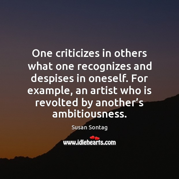 One criticizes in others what one recognizes and despises in oneself. For Image