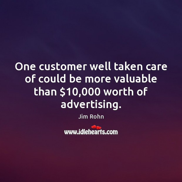 One customer well taken care of could be more valuable than $10,000 worth of advertising. Image