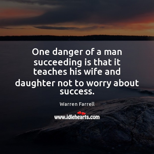 One danger of a man succeeding is that it teaches his wife Warren Farrell Picture Quote