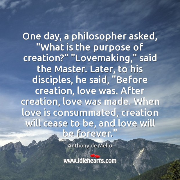 """One day, a philosopher asked, """"What is the purpose of creation?"""" """"Lovemaking,"""" Anthony de Mello Picture Quote"""