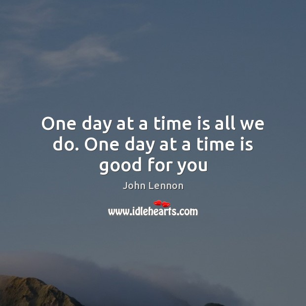 Image, One day at a time is all we do. One day at a time is good for you