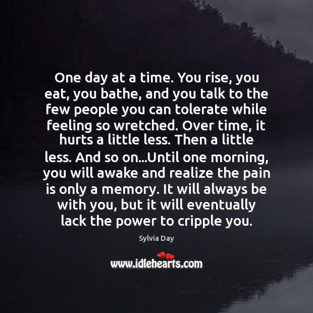 One day at a time. You rise, you eat, you bathe, and Image