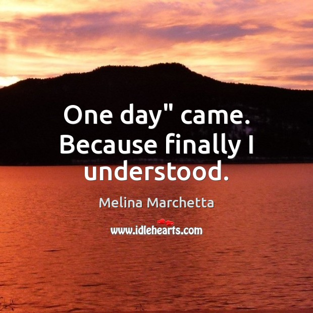"""One day"""" came. Because finally I understood. Melina Marchetta Picture Quote"""