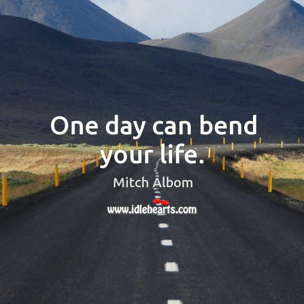One day can bend your life. Mitch Albom Picture Quote