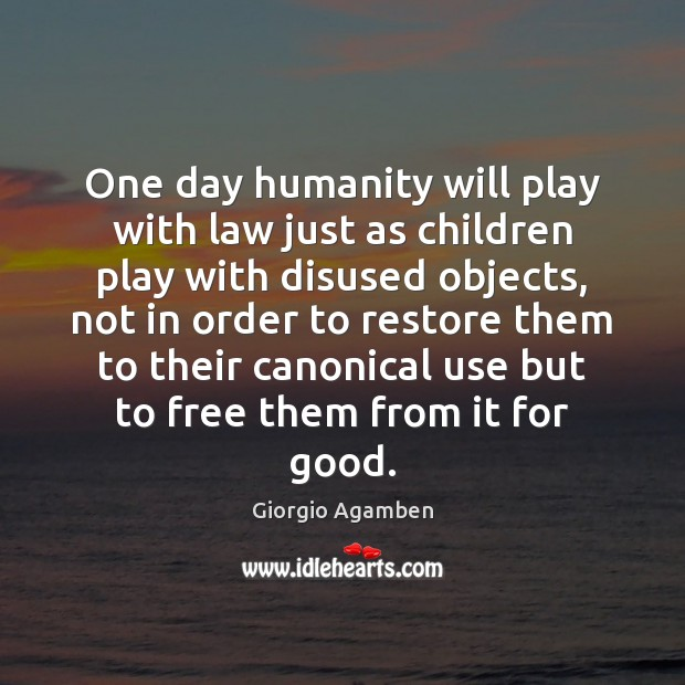 One day humanity will play with law just as children play with Image