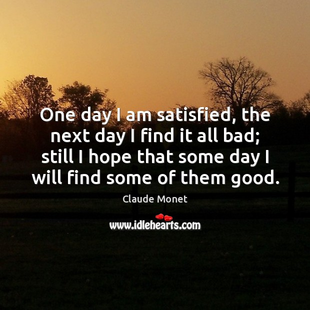 One day I am satisfied, the next day I find it all Claude Monet Picture Quote