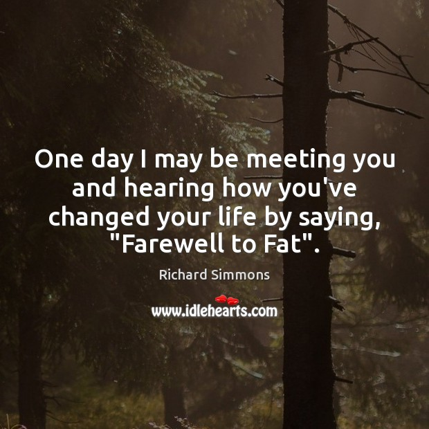 One day I may be meeting you and hearing how you've changed Richard Simmons Picture Quote