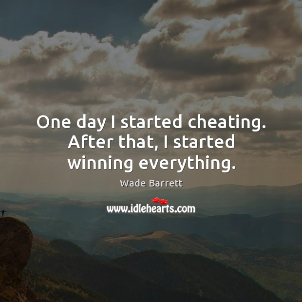 One day I started cheating. After that, I started winning everything. Wade Barrett Picture Quote