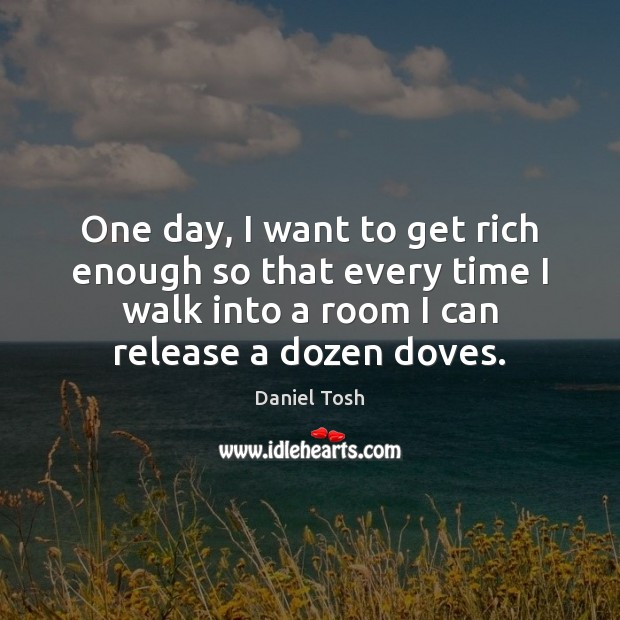 One day, I want to get rich enough so that every time Image