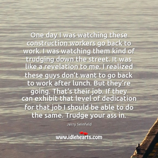 One day I was watching these construction workers go back to work. Jerry Seinfeld Picture Quote
