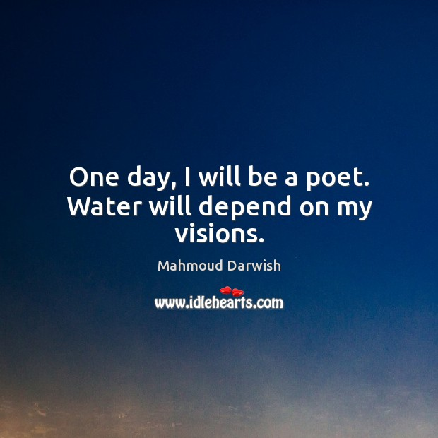Image, One day, I will be a poet. Water will depend on my visions.