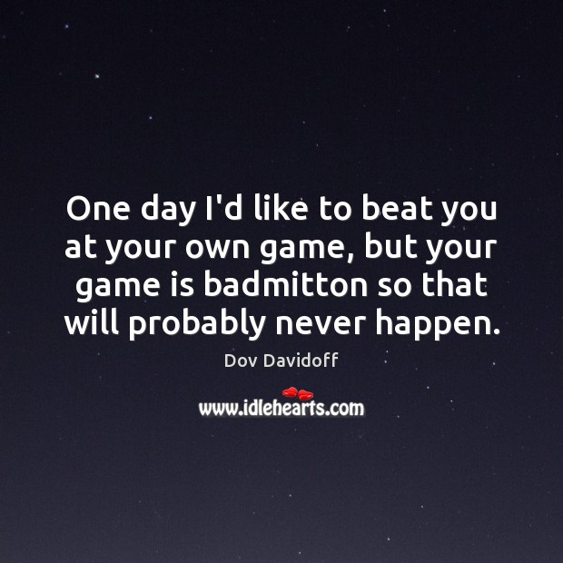 One day I'd like to beat you at your own game, but Dov Davidoff Picture Quote