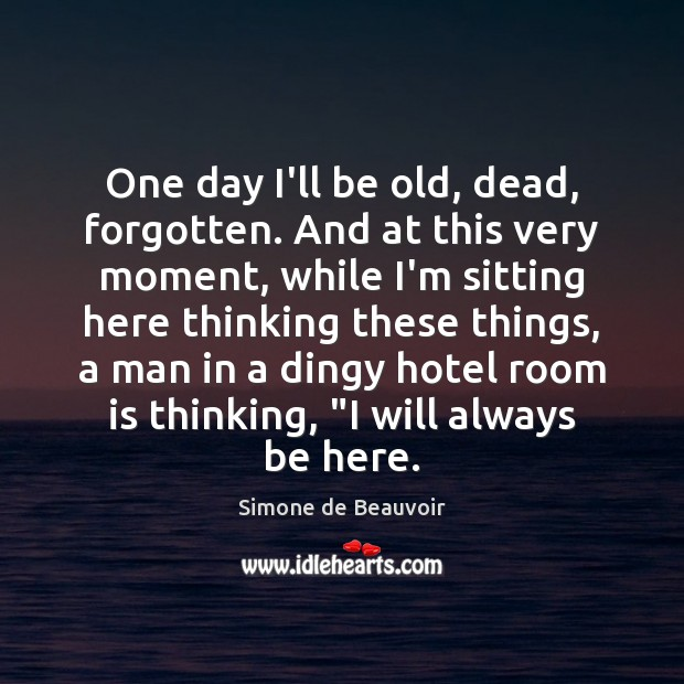 One day I'll be old, dead, forgotten. And at this very moment, Simone de Beauvoir Picture Quote