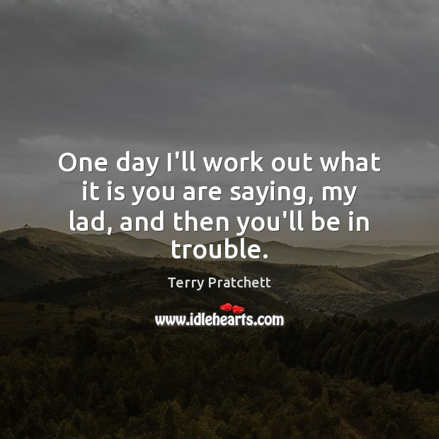 One day I'll work out what it is you are saying, my lad, and then you'll be in trouble. Terry Pratchett Picture Quote
