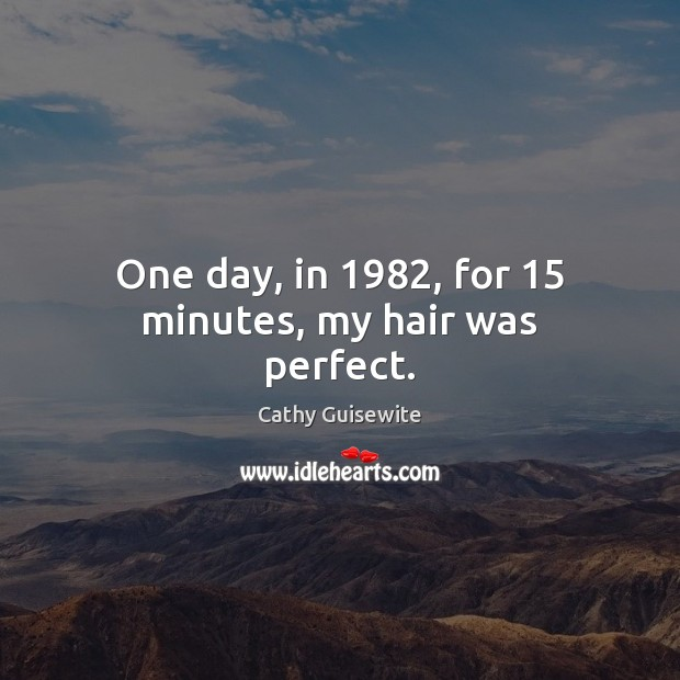 One day, in 1982, for 15 minutes, my hair was perfect. Cathy Guisewite Picture Quote