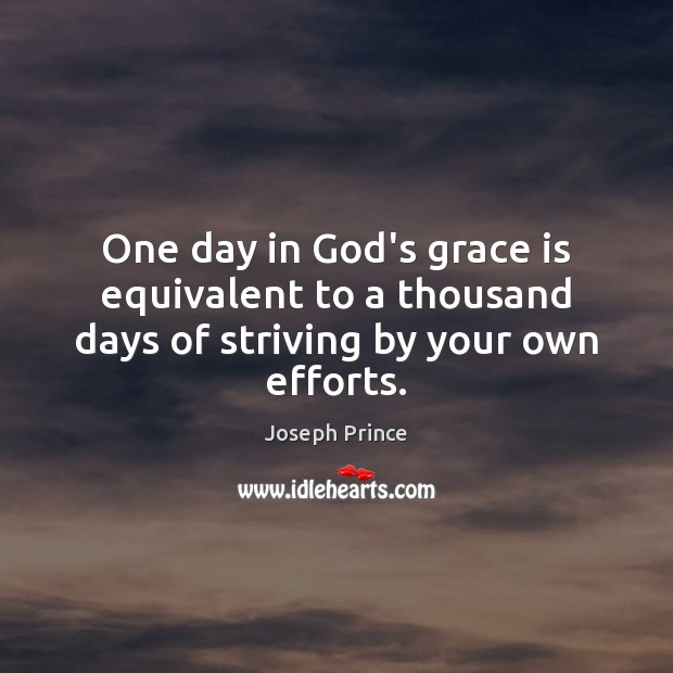 One day in God's grace is equivalent to a thousand days of striving by your own efforts. Joseph Prince Picture Quote