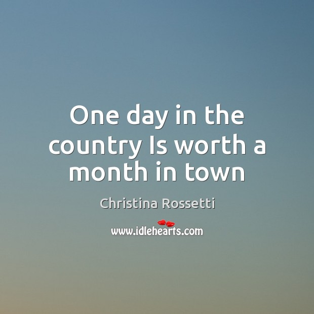 One day in the country Is worth a month in town Christina Rossetti Picture Quote