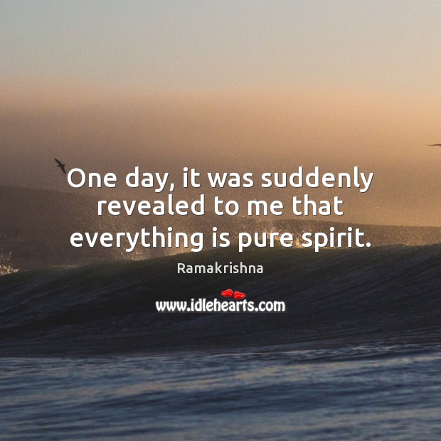 One day, it was suddenly revealed to me that everything is pure spirit. Image