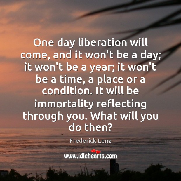 One day liberation will come, and it won't be a day; it Image