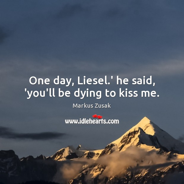 One day, Liesel.' he said, 'you'll be dying to kiss me. Image