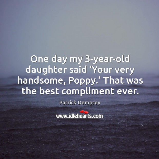 One day my 3-year-old daughter said 'your very handsome, poppy.' that was the best compliment ever. Patrick Dempsey Picture Quote