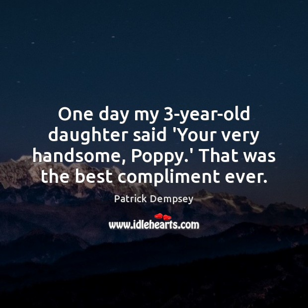 One day my 3-year-old daughter said 'Your very handsome, Poppy.' That Patrick Dempsey Picture Quote