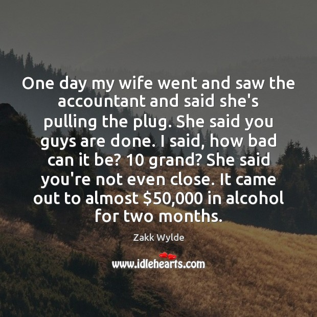 Zakk Wylde Picture Quote image saying: One day my wife went and saw the accountant and said she's