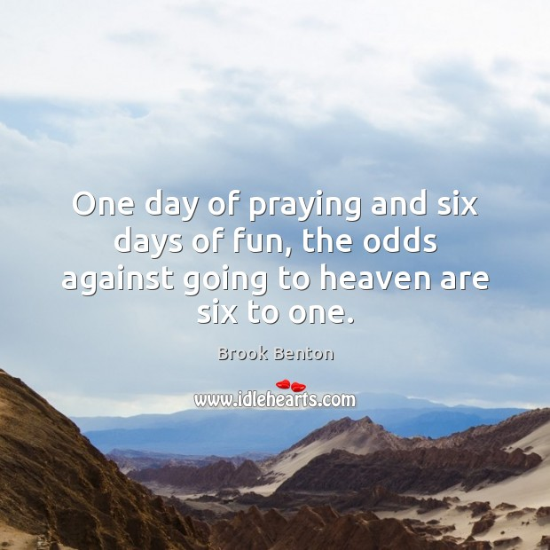Image, One day of praying and six days of fun, the odds against going to heaven are six to one.