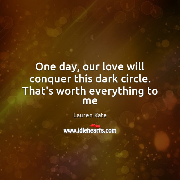 Image, One day, our love will conquer this dark circle. That's worth everything to me