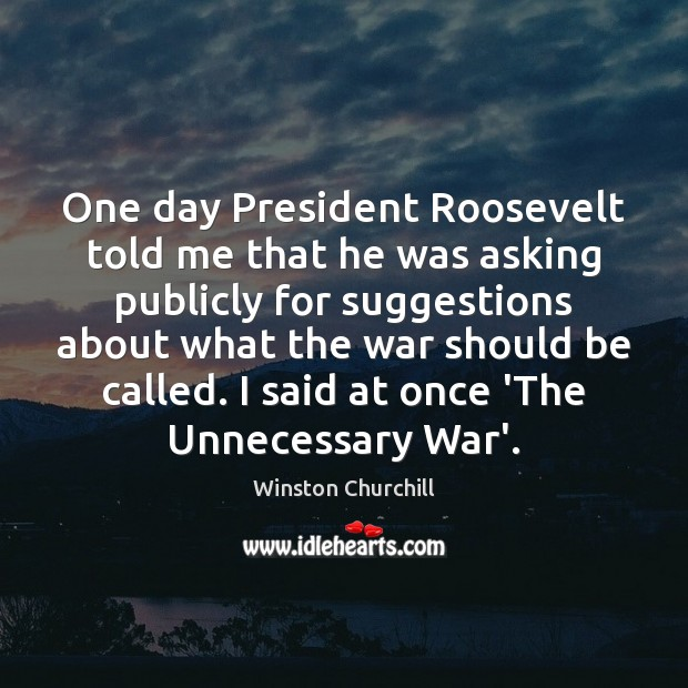 One day President Roosevelt told me that he was asking publicly for Image