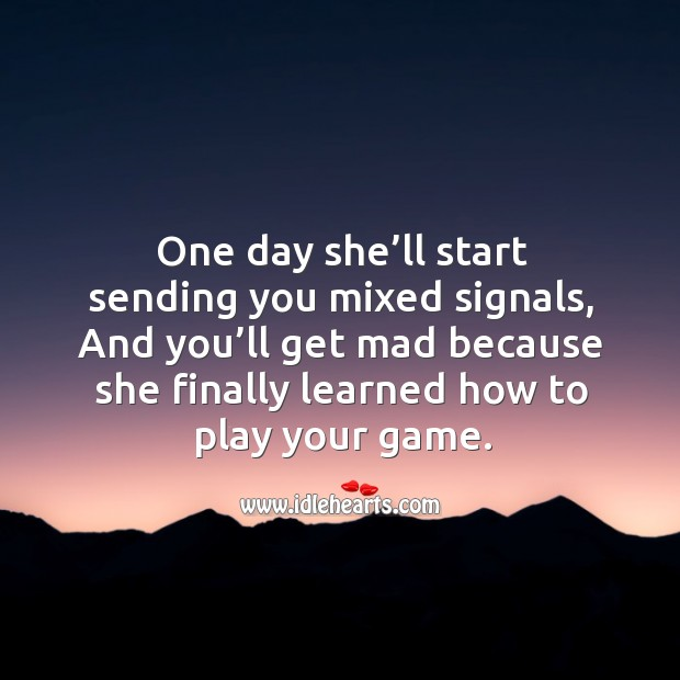 One day she'll start sending you mixed signals, and you'll get mad because she finally learned. Image