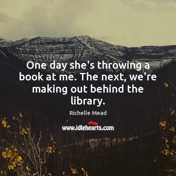 Image, One day she's throwing a book at me. The next, we're making out behind the library.
