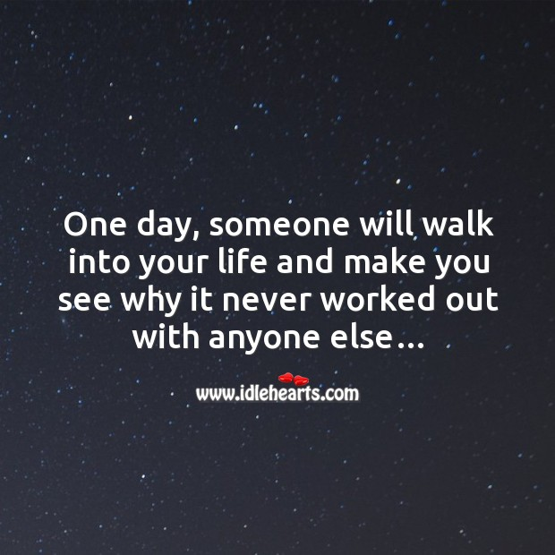 One day, someone will walk into your life and make you see why it never worked out with anyone else… Image