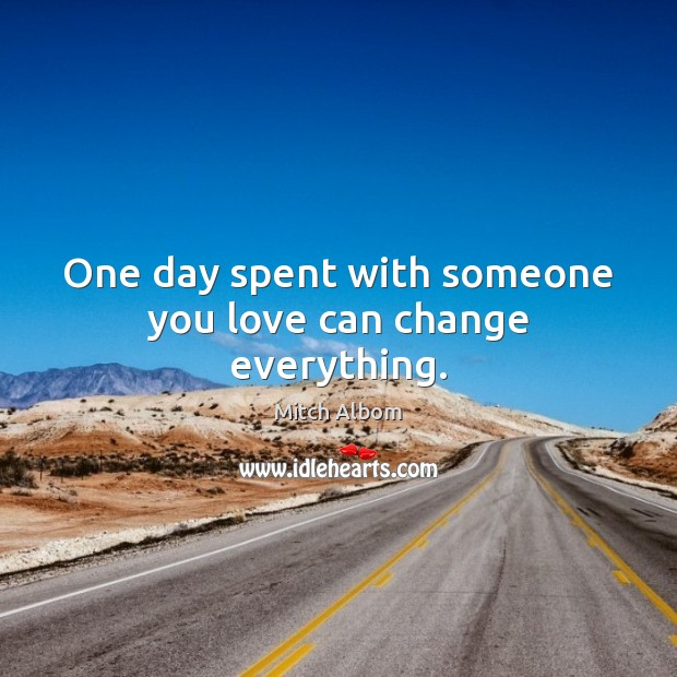 One day spent with someone you love can change everything. Mitch Albom Picture Quote