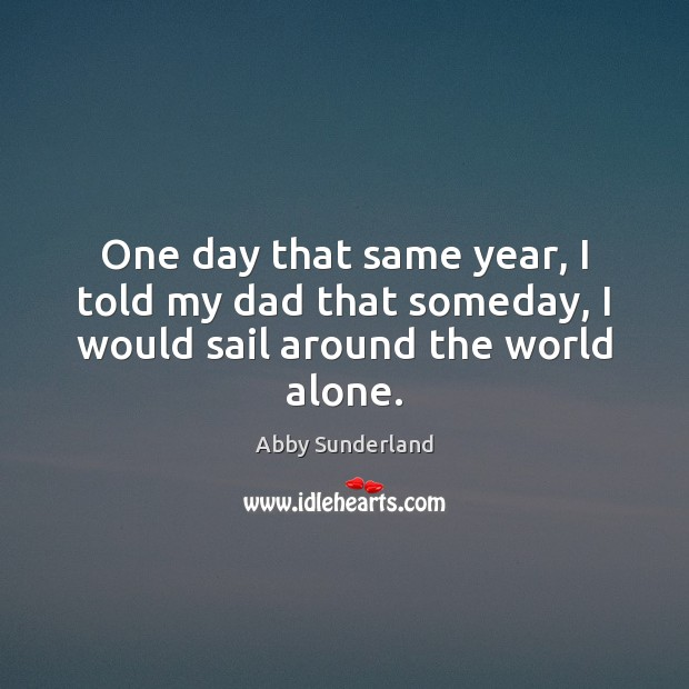 Image, One day that same year, I told my dad that someday, I would sail around the world alone.