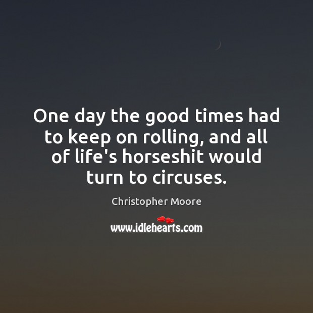 One day the good times had to keep on rolling, and all Christopher Moore Picture Quote