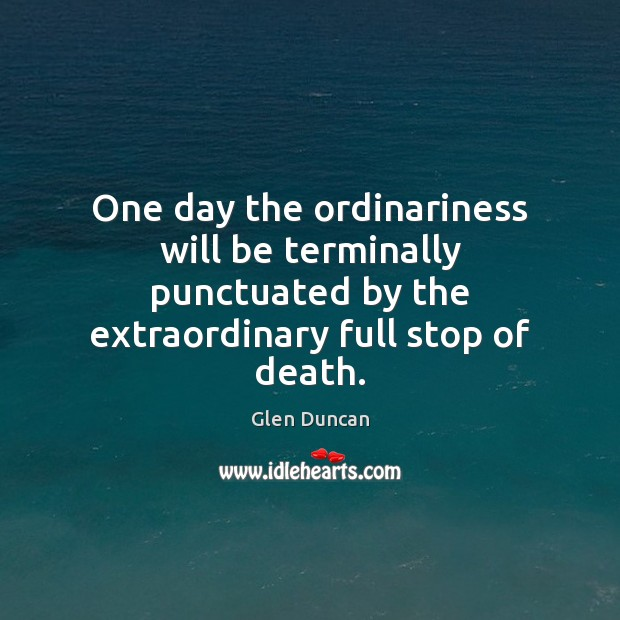 Image, One day the ordinariness will be terminally punctuated by the extraordinary full