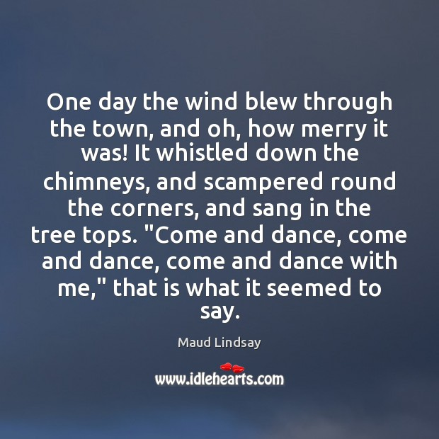 One day the wind blew through the town, and oh, how merry Maud Lindsay Picture Quote