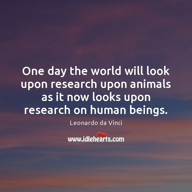 One day the world will look upon research upon animals as it Leonardo da Vinci Picture Quote