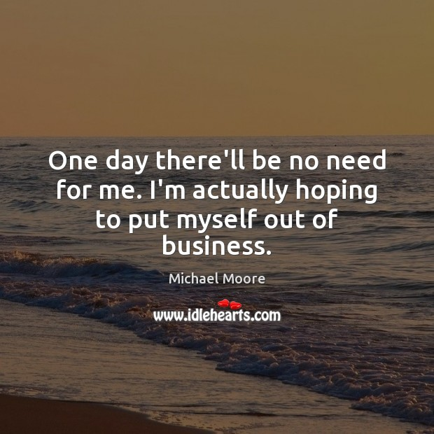 One day there'll be no need for me. I'm actually hoping to put myself out of business. Image