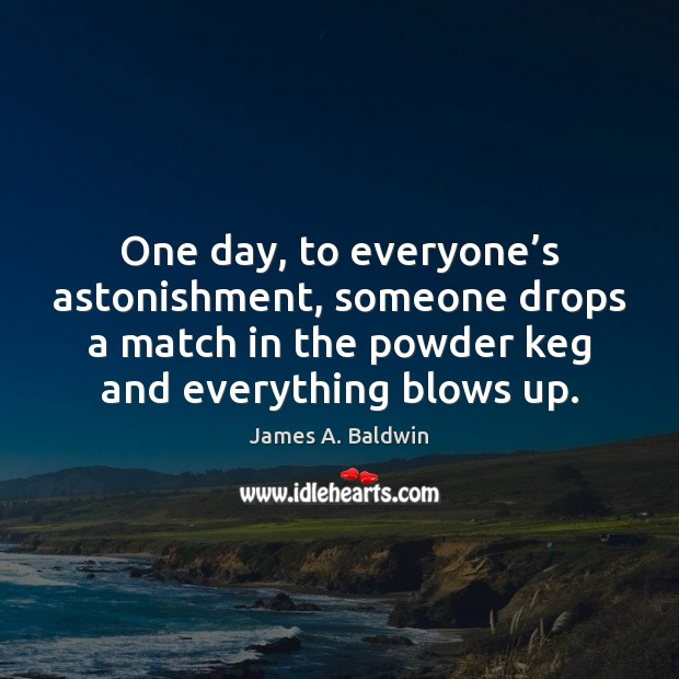 One day, to everyone's astonishment, someone drops a match in the Image
