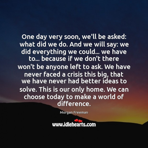 One day very soon, we'll be asked: what did we do. And Morgan Freeman Picture Quote
