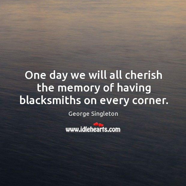 One day we will all cherish the memory of having blacksmiths on every corner. Image