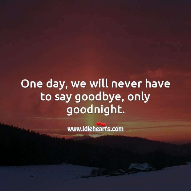 One day, we will never have to say goodbye, only goodnight. Goodbye Quotes Image