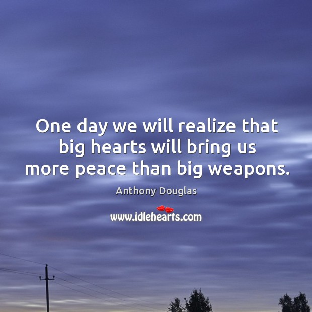Image, One day we will realize that big hearts will bring us more peace than big weapons.