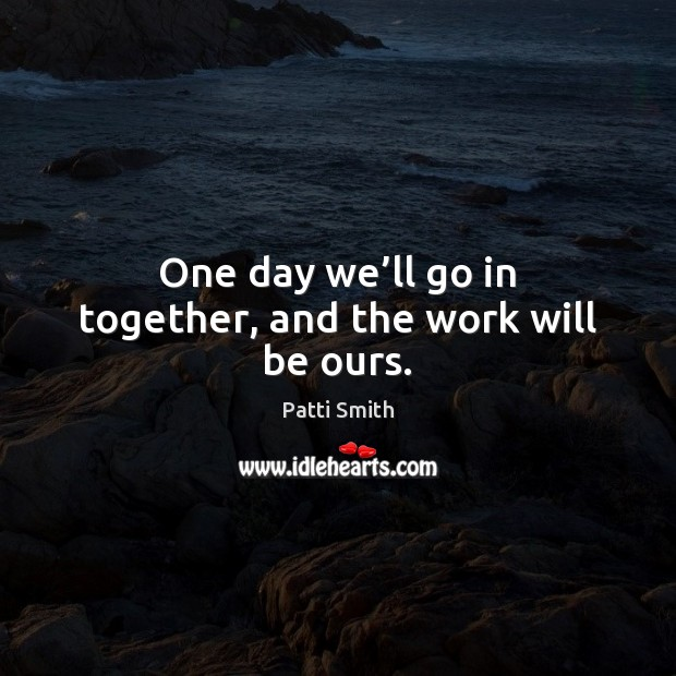 One day we'll go in together, and the work will be ours. Image