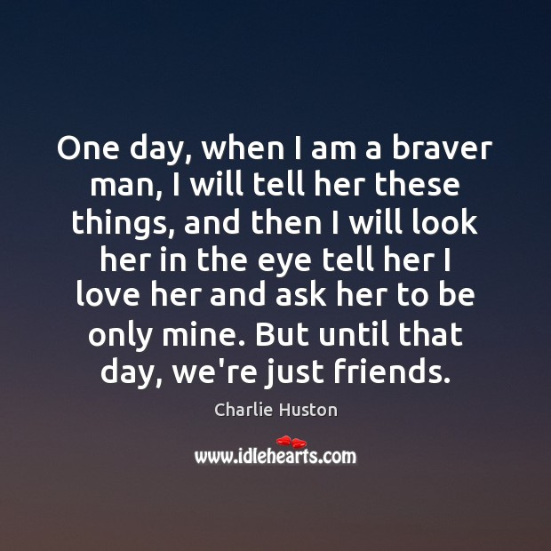 One day, when I am a braver man, I will tell her Image