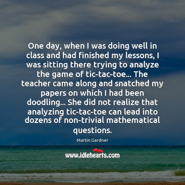 One day, when I was doing well in class and had finished Martin Gardner Picture Quote
