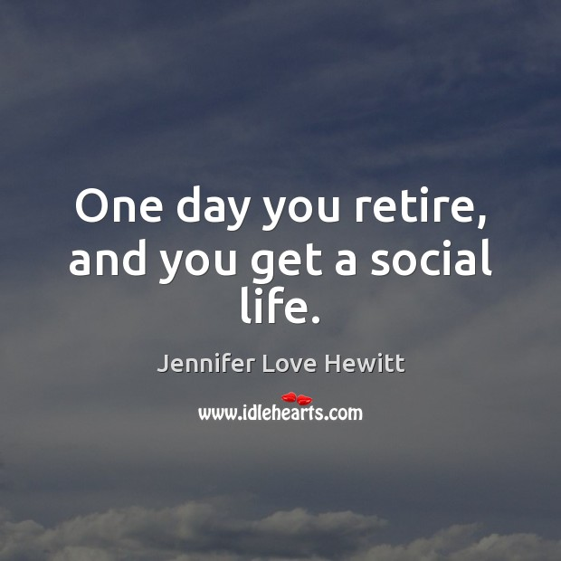 One day you retire, and you get a social life. Jennifer Love Hewitt Picture Quote
