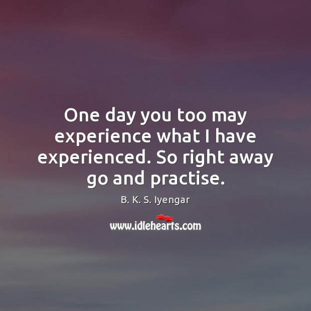 One day you too may experience what I have experienced. So right away go and practise. B. K. S. Iyengar Picture Quote